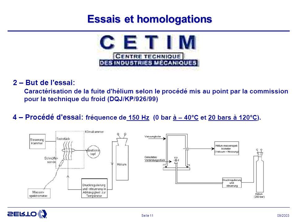 09/2003Seite 11 Essais et homologations 2 – But de l essai: Caractérisation de la fuite d hélium selon le procédé mis au point par la commission pour la technique du froid (DQJ/KP/926/99) 4 – Procédé d essai: fréquence de 150 Hz (0 bar à – 40°C et 20 bars à 120°C).