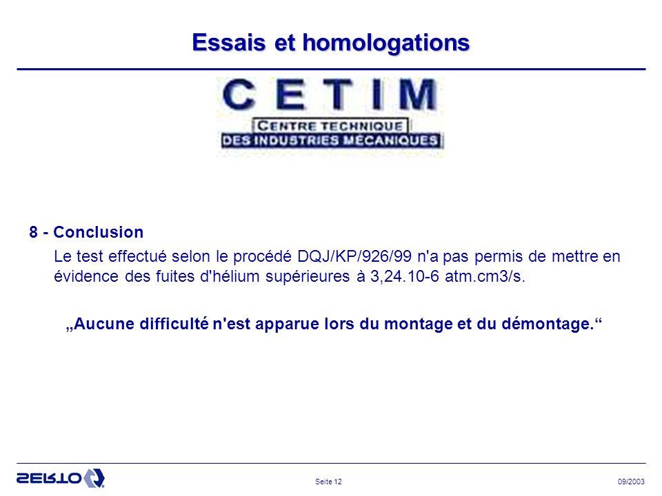 09/2003Seite 12 Essais et homologations 8 - Conclusion Le test effectué selon le procédé DQJ/KP/926/99 n a pas permis de mettre en évidence des fuites d hélium supérieures à 3,24.10-6 atm.cm3/s.