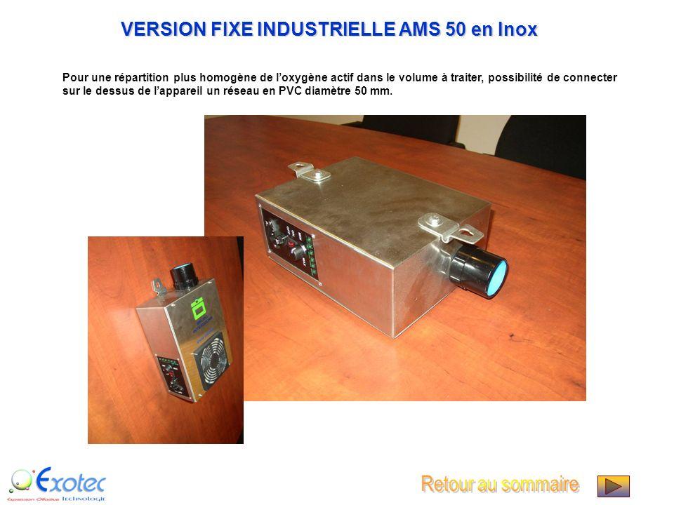 VERSION FIXE INDUSTRIELLE AMS 50 en Inox Pour une répartition plus homogène de loxygène actif dans le volume à traiter, possibilité de connecter sur le dessus de lappareil un réseau en PVC diamètre 50 mm.