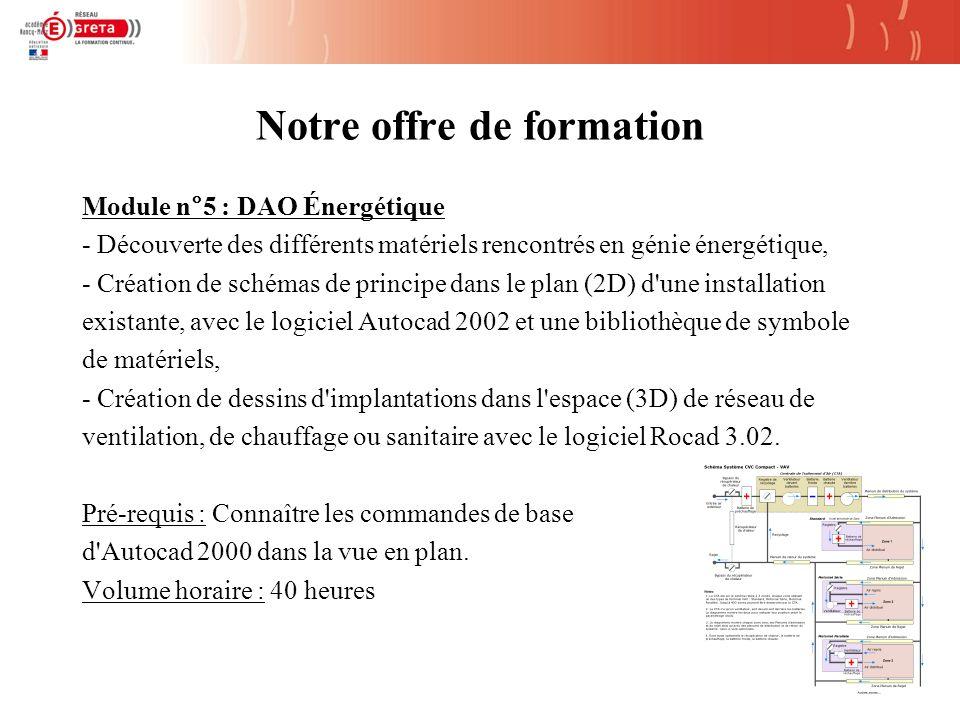 Notre offre de formation Module n°5 : DAO Énergétique - Découverte des différents matériels rencontrés en génie énergétique, - Création de schémas de principe dans le plan (2D) d une installation existante, avec le logiciel Autocad 2002 et une bibliothèque de symbole de matériels, - Création de dessins d implantations dans l espace (3D) de réseau de ventilation, de chauffage ou sanitaire avec le logiciel Rocad 3.02.