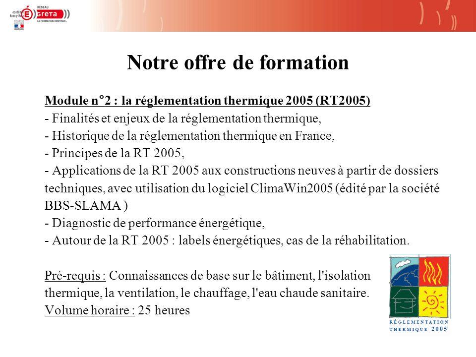 Notre offre de formation Module n°2 : la réglementation thermique 2005 (RT2005) - Finalités et enjeux de la réglementation thermique, - Historique de la réglementation thermique en France, - Principes de la RT 2005, - Applications de la RT 2005 aux constructions neuves à partir de dossiers techniques, avec utilisation du logiciel ClimaWin2005 (édité par la société BBS-SLAMA ) - Diagnostic de performance énergétique, - Autour de la RT 2005 : labels énergétiques, cas de la réhabilitation.