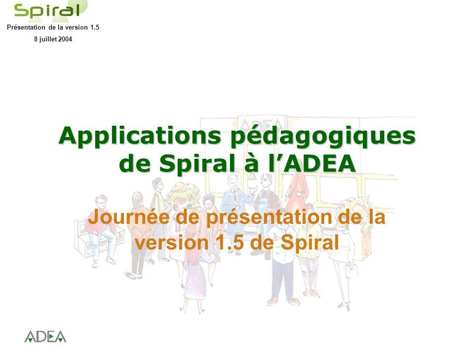 Présentation de la version 1.5 8 juillet 2004 Applications pédagogiques de Spiral à lADEA Journée de présentation de la version 1.5 de Spiral