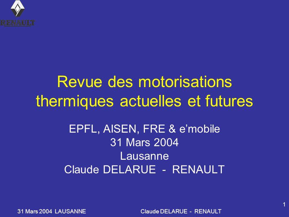 31 Mars 2004 LAUSANNEClaude DELARUE - RENAULT 1 Revue des motorisations thermiques actuelles et futures EPFL, AISEN, FRE & emobile 31 Mars 2004 Lausanne Claude DELARUE - RENAULT