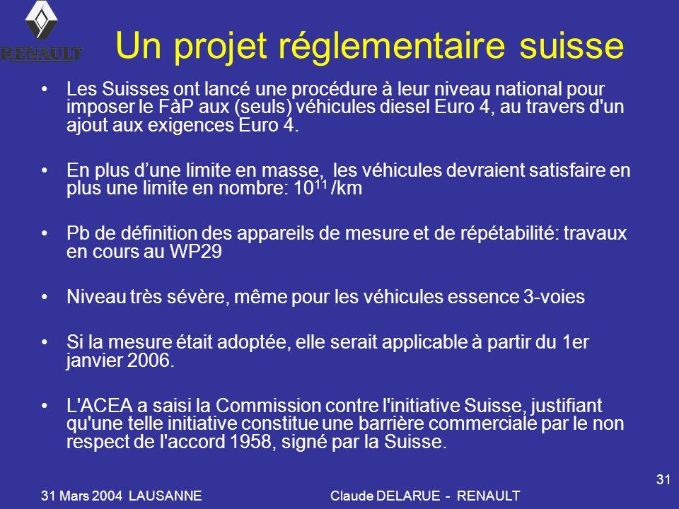31 Mars 2004 LAUSANNEClaude DELARUE - RENAULT 31 Un projet réglementaire suisse Les Suisses ont lancé une procédure à leur niveau national pour imposer le FàP aux (seuls) véhicules diesel Euro 4, au travers d un ajout aux exigences Euro 4.