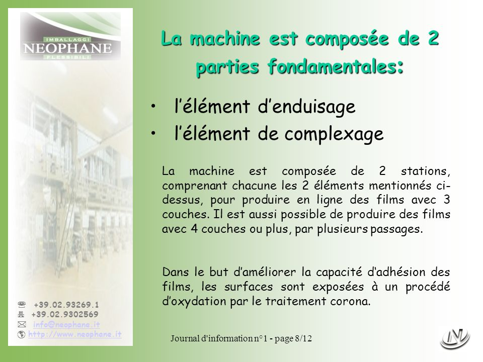 Journal d information n°1 - page 9/12 +39.02.93269.1 +39.02.9302569 info@neophane.it http://www.neophane.it IMS Deltamatic (OFFICINE del MAGLIO) Les découpeuses IMS Deltamatic (OFFICINE del MAGLIO) Pour découper les bobines mères sorties de production dans les dimensions demandées par les clients, nous disposons de: 2 machines pour découper les bobines en laize minimum mm.