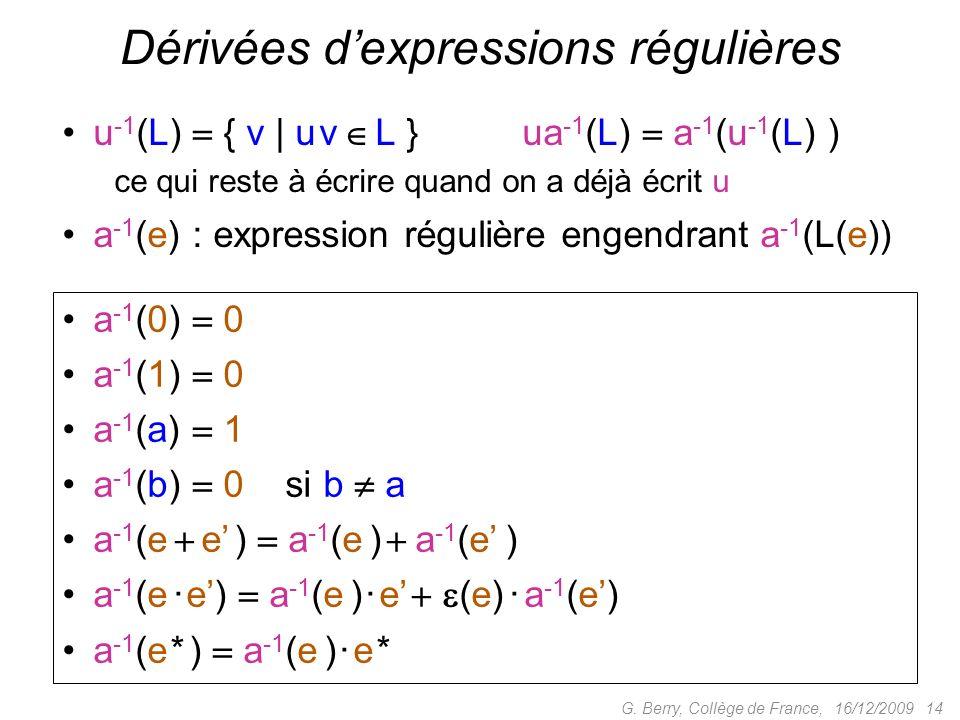 16/12/2009 14G. Berry, Collège de France, Dérivées dexpressions régulières a -1 (0) 0 a -1 (1) 0 a -1 (a) 1 a -1 (b) 0 si b a a -1 (e e ) a -1 (e ) a