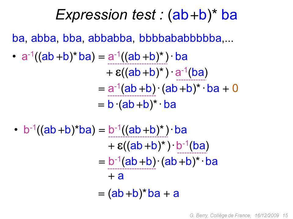 a -1 ((ab b)* ba) a -1 ((ab b)* ) · ba ((ab b)* ) · a -1 (ba) 16/12/2009 15G. Berry, Collège de France, Expression test : (ab b)* ba a -1 ((ab b)* ba)