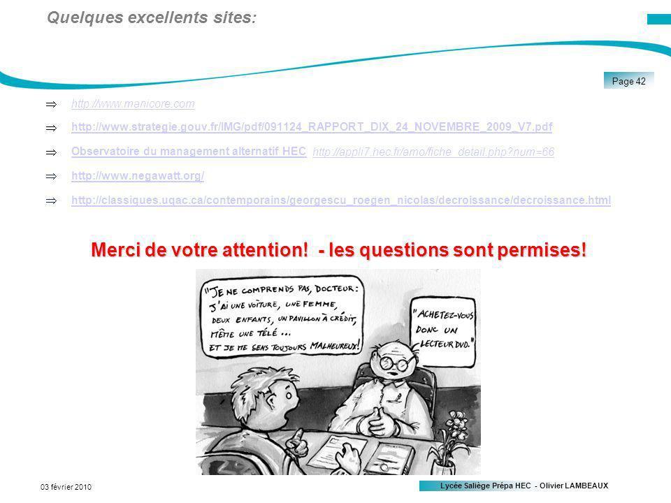 Lycée Saliège Prépa HEC - Olivier LAMBEAUX Page 42 03 février 2010 Quelques excellents sites: http://www.manicore.com http://www.strategie.gouv.fr/IMG/pdf/091124_RAPPORT_DIX_24_NOVEMBRE_2009_V7.pdf Observatoire du management alternatif HEC http://appli7.hec.fr/amo/fiche_detail.php?num=66 Observatoire du management alternatif HEChttp://appli7.hec.fr/amo/fiche_detail.php?num=66 http://www.negawatt.org/ http://classiques.uqac.ca/contemporains/georgescu_roegen_nicolas/decroissance/decroissance.html Merci de votre attention.