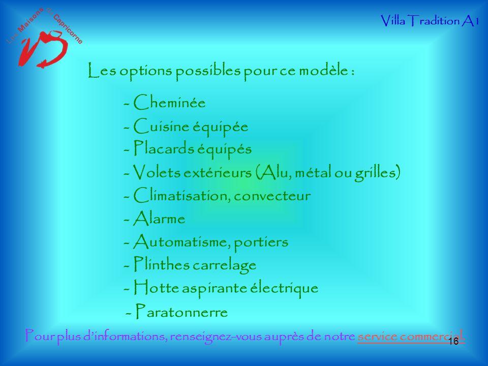 Les options possibles pour ce modèle : - Cheminée - Cuisine équipée - Placards équipés - Volets extérieurs (Alu, métal ou grilles) - Climatisation, co