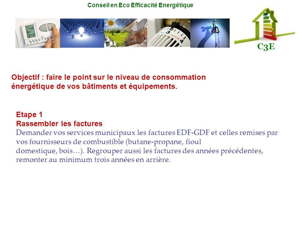 Conseil en Eco Efficacité Energétique C3E Objectif : faire le point sur le niveau de consommation énergétique de vos bâtiments et équipements. Etape 1