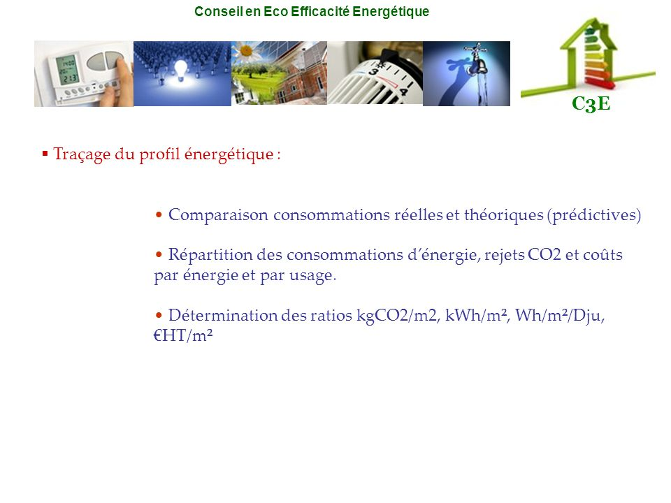 Conseil en Eco Efficacité Energétique C3E Traçage du profil énergétique : Comparaison consommations réelles et théoriques (prédictives) Répartition de