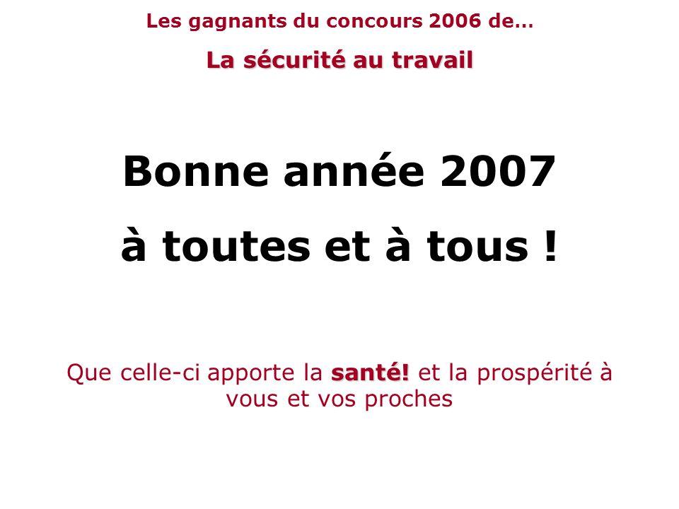 Les gagnants du concours 2006 de… La sécurité au travail Bonne année 2007 à toutes et à tous ! santé! Que celle-ci apporte la santé! et la prospérité