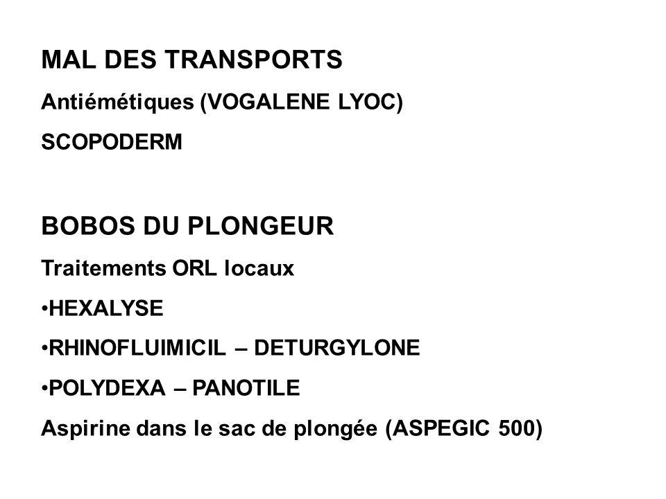 MAL DES TRANSPORTS Antiémétiques (VOGALENE LYOC) SCOPODERM BOBOS DU PLONGEUR Traitements ORL locaux HEXALYSE RHINOFLUIMICIL – DETURGYLONE POLYDEXA – PANOTILE Aspirine dans le sac de plongée (ASPEGIC 500)