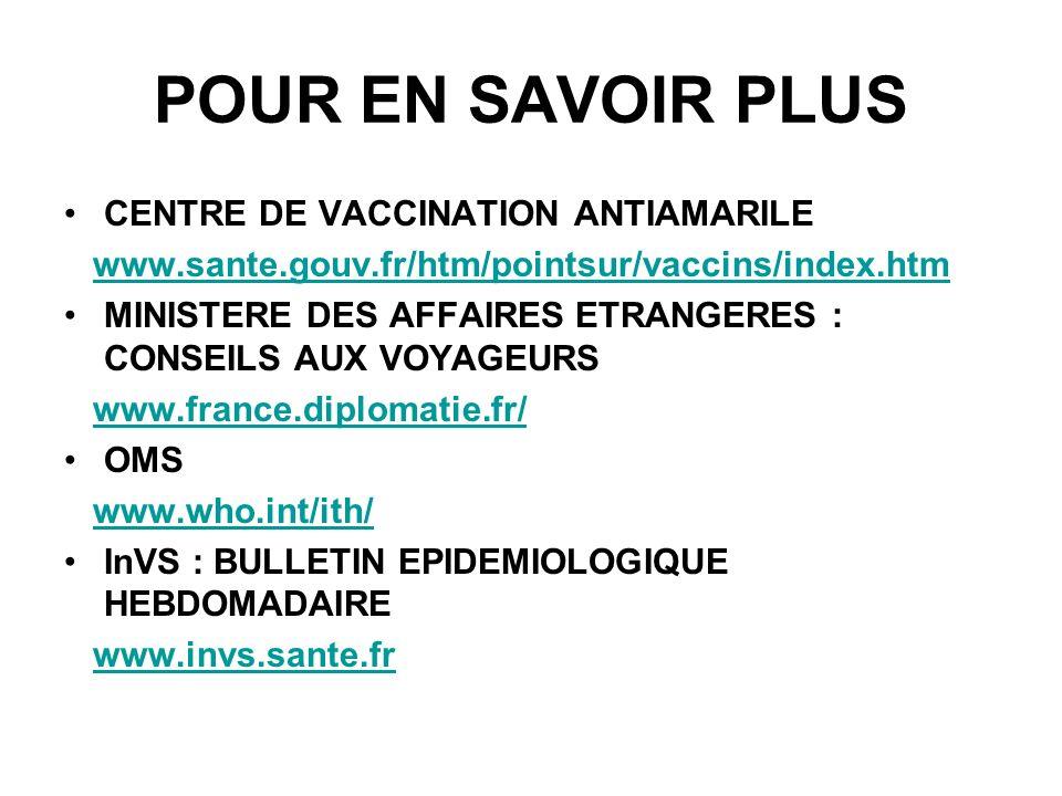 POUR EN SAVOIR PLUS CENTRE DE VACCINATION ANTIAMARILE www.sante.gouv.fr/htm/pointsur/vaccins/index.htm MINISTERE DES AFFAIRES ETRANGERES : CONSEILS AUX VOYAGEURS www.france.diplomatie.fr/ OMS www.who.int/ith/ InVS : BULLETIN EPIDEMIOLOGIQUE HEBDOMADAIRE www.invs.sante.fr