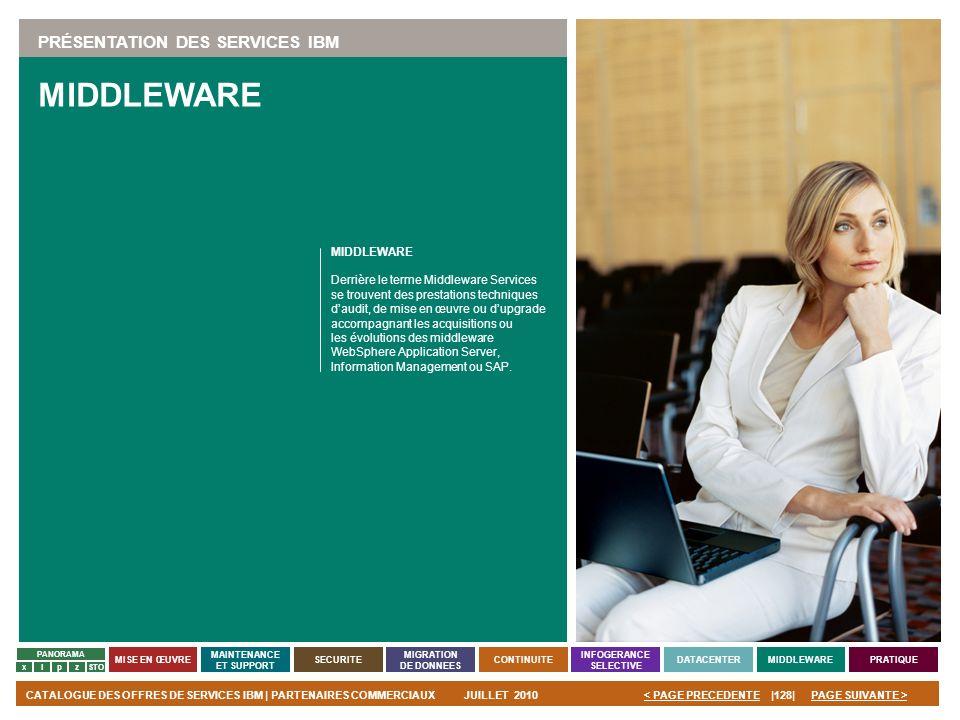 PAGE SUIVANTE >CATALOGUE DES OFFRES DE SERVICES IBM | PARTENAIRES COMMERCIAUXJUILLET 2010|128|< PAGE PRECEDENTE PANORAMA MISE EN ŒUVRE MAINTENANCE ET
