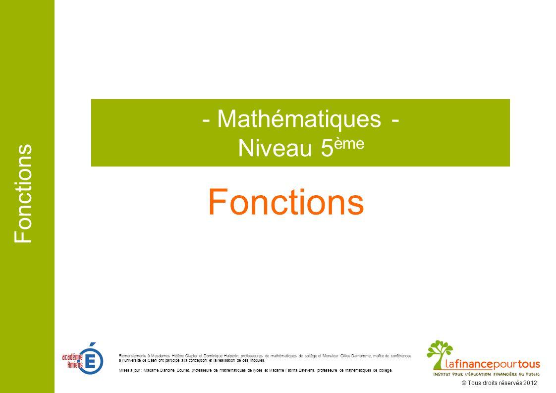 Fonctions - Mathématiques - Niveau 5 ème © Tous droits réservés 2012 Remerciements à Mesdames Hélène Clapier et Dominique Halperin, professeures de ma