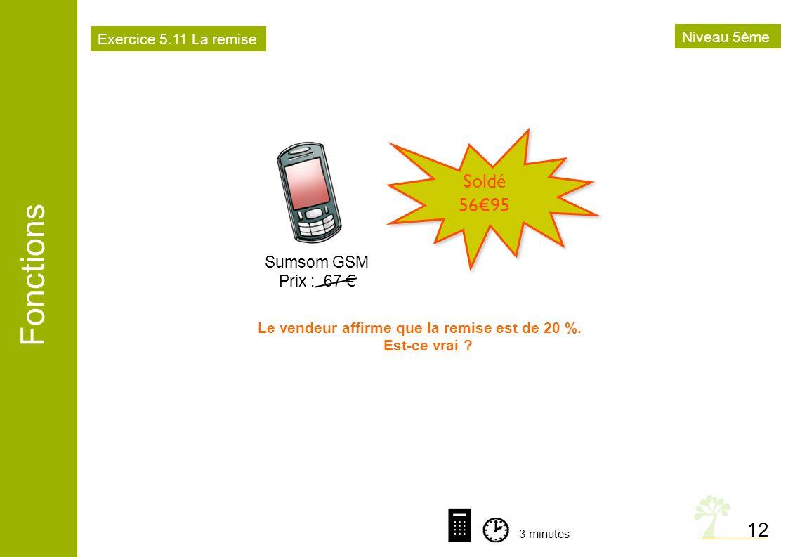 Fonctions 12 Sumsom GSM Prix : 67 Soldé 5695 Le vendeur affirme que la remise est de 20 %. Est-ce vrai ? 3 minutes Exercice 5.11 La remise Niveau 5ème