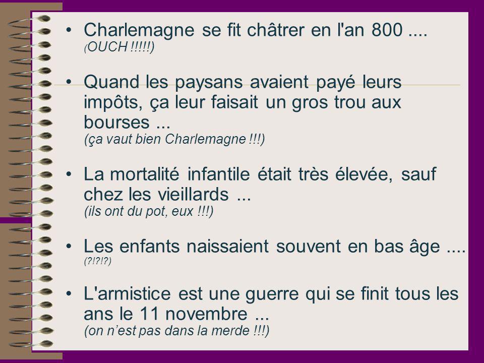 Charlemagne se fit châtrer en l'an 800.... ( OUCH !!!!!) Quand les paysans avaient payé leurs impôts, ça leur faisait un gros trou aux bourses... (ça