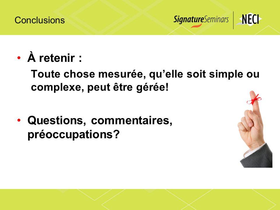 Conclusions À retenir : Toute chose mesurée, quelle soit simple ou complexe, peut être gérée! Questions, commentaires, préoccupations?