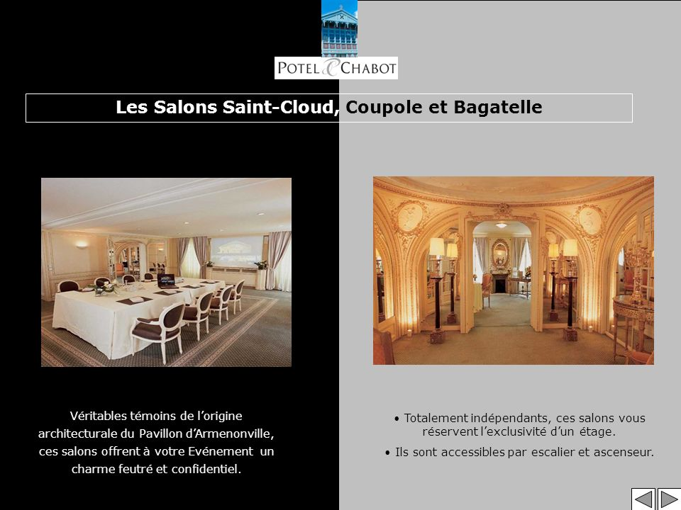 Les Salons Saint-Cloud, Coupole et Bagatelle Véritables témoins de lorigine architecturale du Pavillon dArmenonville, ces salons offrent à votre Evénement un charme feutré et confidentiel.