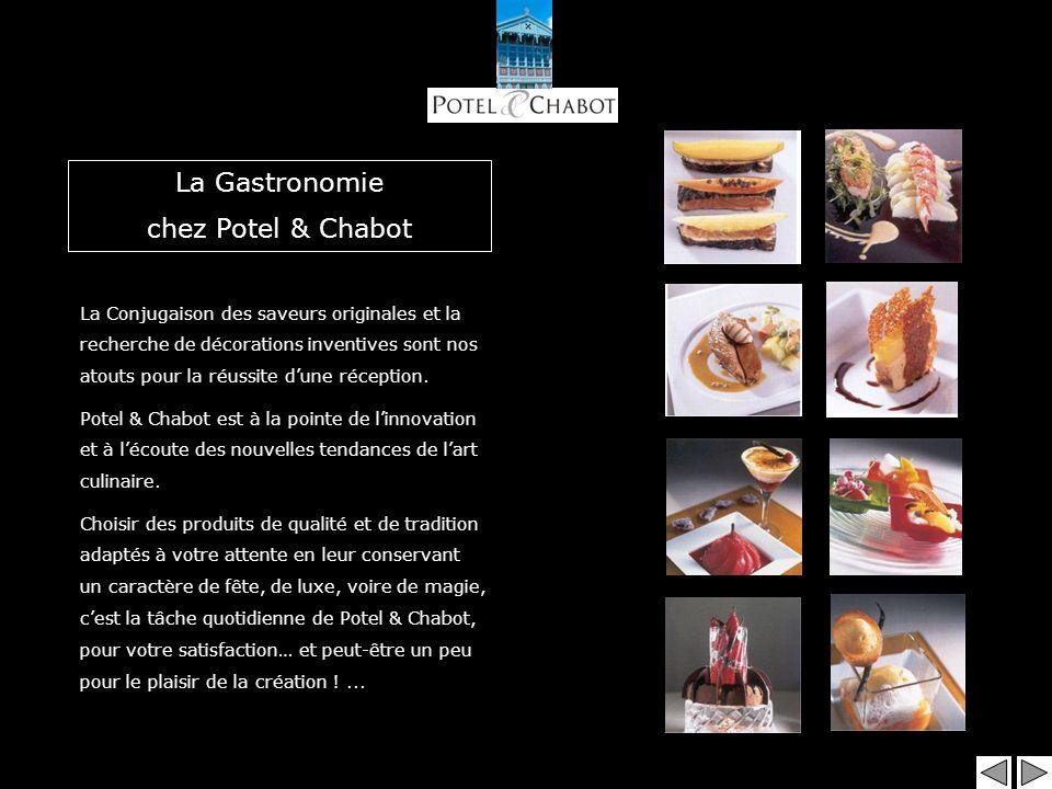 La Gastronomie chez Potel & Chabot La Conjugaison des saveurs originales et la recherche de décorations inventives sont nos atouts pour la réussite dune réception.