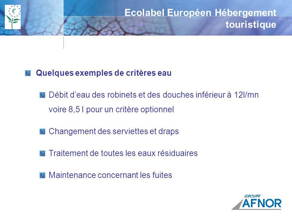 Quelques exemples de critères eau Débit deau des robinets et des douches inférieur à 12l/mn voire 8,5 l pour un critère optionnel Changement des serviettes et draps Traitement de toutes les eaux résiduaires Maintenance concernant les fuites Ecolabel Européen Hébergement touristique