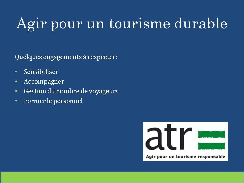 Agir pour un tourisme durable Quelques engagements à respecter: Sensibiliser Accompagner Gestion du nombre de voyageurs Former le personnel Le tourism