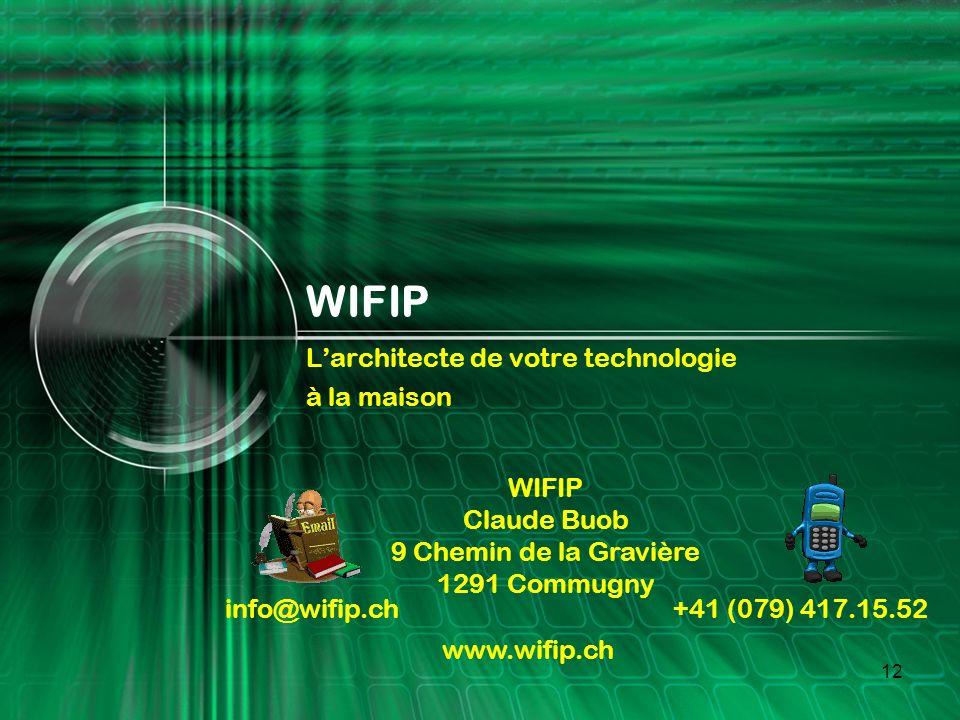 12 WIFIP Larchitecte de votre technologie à la maison WIFIP Claude Buob 9 Chemin de la Gravière 1291 Commugny info@wifip.ch +41 (079) 417.15.52 www.wifip.ch
