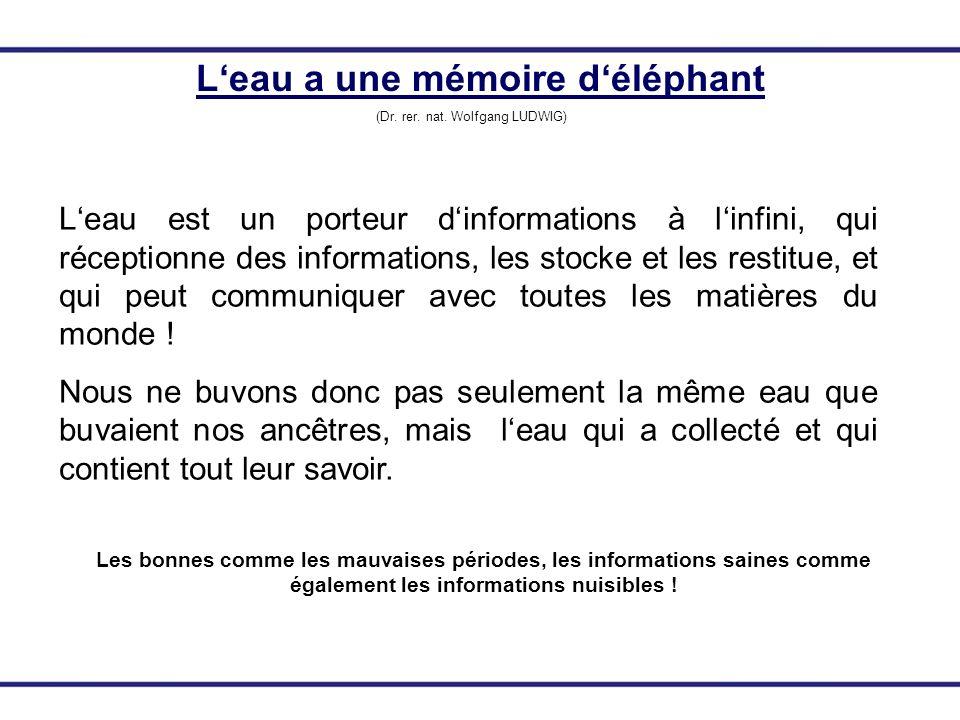 Leau a une mémoire déléphant (Dr. rer. nat. Wolfgang LUDWIG) Leau est un porteur dinformations à linfini, qui réceptionne des informations, les stocke