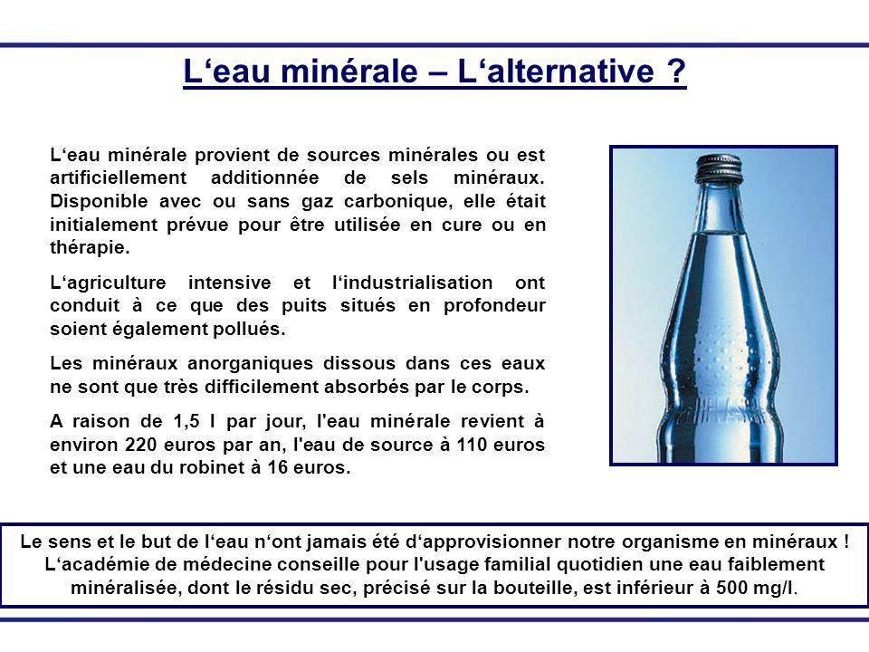 Leau minérale – Lalternative ? Leau minérale provient de sources minérales ou est artificiellement additionnée de sels minéraux. Disponible avec ou sa