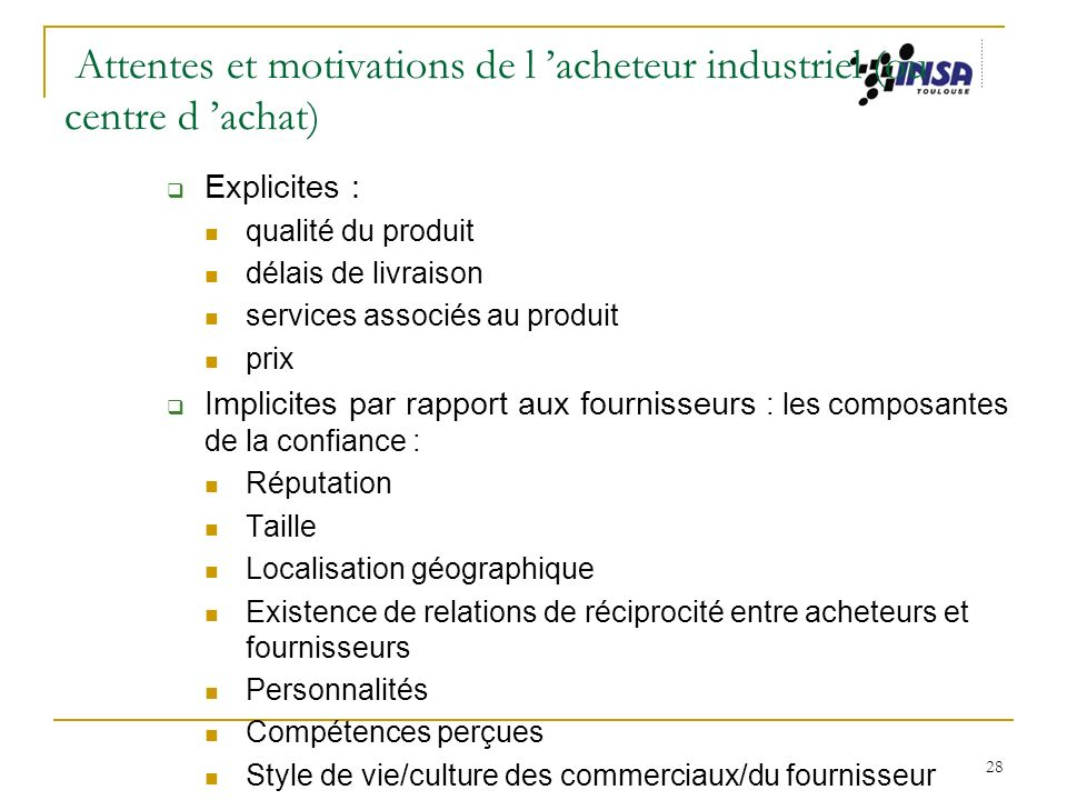 28 Attentes et motivations de l acheteur industriel (ou centre d achat) Explicites : qualité du produit délais de livraison services associés au produ