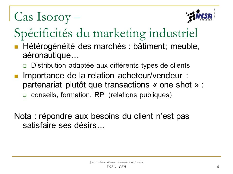 Jacqueline Winnepenninckx-Kieser INSA - CSH 6 Cas Isoroy – Spécificités du marketing industriel Hétérogénéité des marchés : bâtiment; meuble, aéronaut
