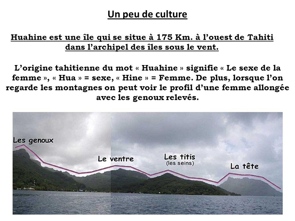 Un peu de culture Huahine est une île qui se situe à 175 Km. à louest de Tahiti dans larchipel des îles sous le vent. Lorigine tahitienne du mot « Hua