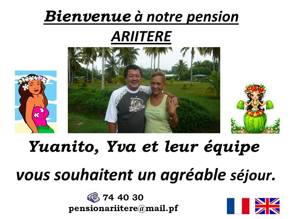 Bienvenue à notre pension ARIITERE Yuanito, Yva et leur équipe vous souhaitent un agréable séjour. 74 40 30 pensionariitere@mail.pf