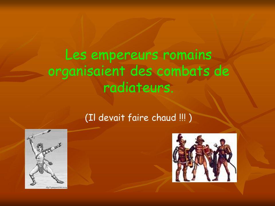 Les empereurs romains organisaient des combats de radiateurs. (Il devait faire chaud !!! )