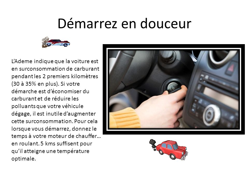 Démarrez en douceur LAdeme indique que la voiture est en surconsommation de carburant pendant les 2 premiers kilomètres (30 à 35% en plus). Si votre d