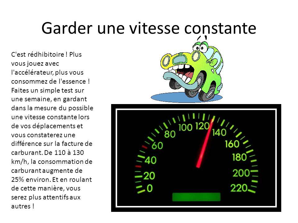 Garder une vitesse constante C'est rédhibitoire ! Plus vous jouez avec l'accélérateur, plus vous consommez de l'essence ! Faites un simple test sur un