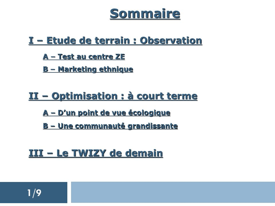 Sommaire I – Etude de terrain : Observation A – Test au centre ZE B – Marketing ethnique II – Optimisation : à court terme III – Le TWIZY de demain A