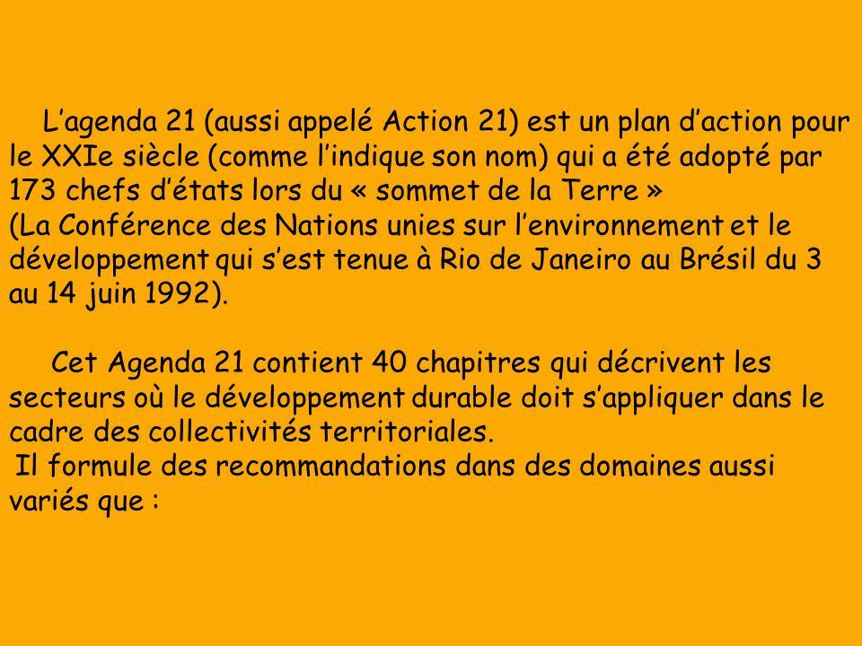 Lagenda 21 (aussi appelé Action 21) est un plan daction pour le XXIe siècle (comme lindique son nom) qui a été adopté par 173 chefs détats lors du « sommet de la Terre » (La Conférence des Nations unies sur lenvironnement et le développement qui sest tenue à Rio de Janeiro au Brésil du 3 au 14 juin 1992).