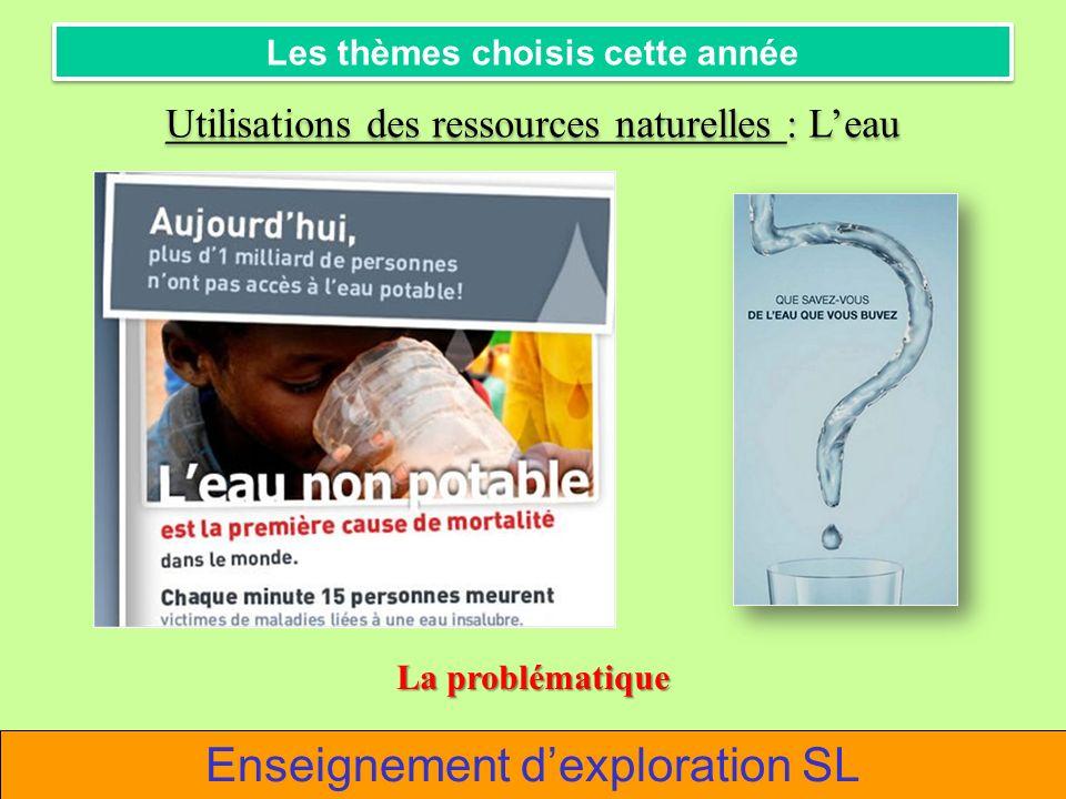 Enseignement dexploration SL Les thèmes choisis cette année Utilisations des ressources naturelles : Leau La problématique