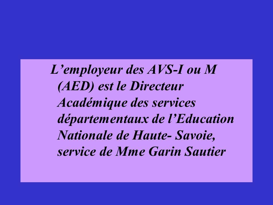 Lemployeur des AVS-I ou M (AED) est le Directeur Académique des services départementaux de lEducation Nationale de Haute- Savoie, service de Mme Garin