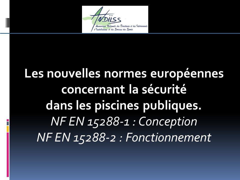 Les nouvelles normes européennes concernant la sécurité dans les piscines publiques. NF EN 15288-1 : Conception NF EN 15288-2 : Fonctionnement