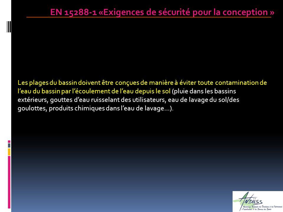 EN 15288-1 «Exigences de sécurité pour la conception » Les plages du bassin doivent être conçues de manière à éviter toute contamination de leau du ba