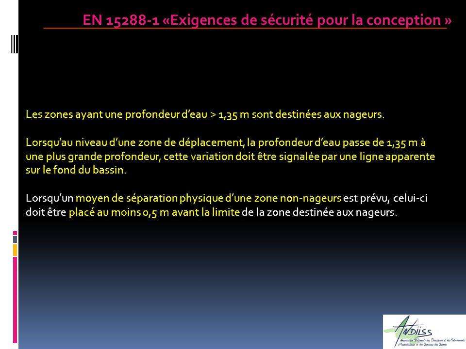 EN 15288-1 «Exigences de sécurité pour la conception » Les zones ayant une profondeur deau > 1,35 m sont destinées aux nageurs. Lorsquau niveau dune z