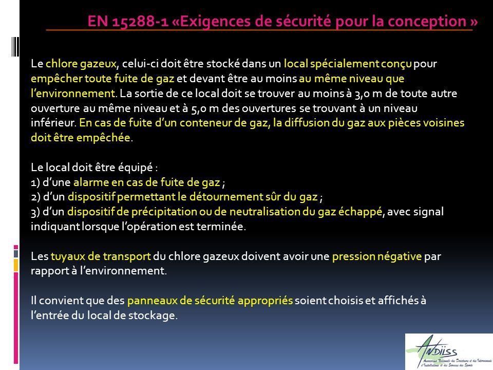 EN 15288-1 «Exigences de sécurité pour la conception » Le chlore gazeux, celui-ci doit être stocké dans un local spécialement conçu pour empêcher tout