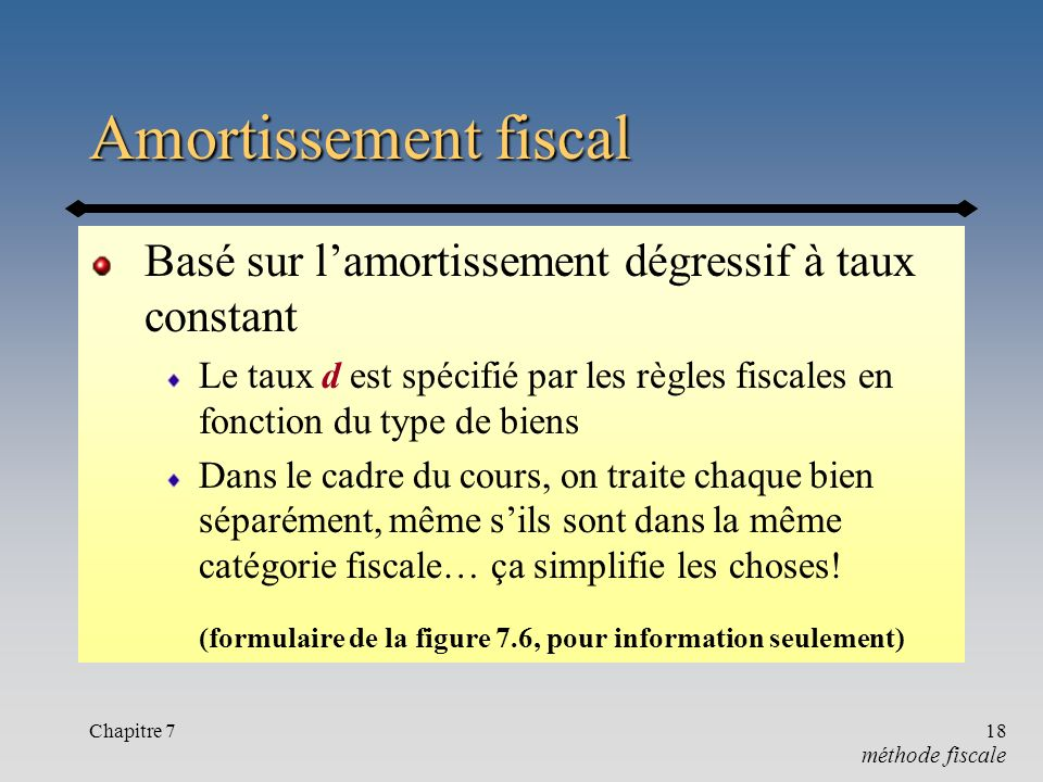 Chapitre 718 Amortissement fiscal Basé sur lamortissement dégressif à taux constant Le taux d est spécifié par les règles fiscales en fonction du type de biens Dans le cadre du cours, on traite chaque bien séparément, même sils sont dans la même catégorie fiscale… ça simplifie les choses.