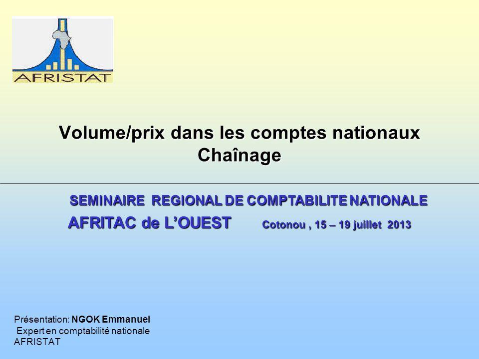 Volume/prix dans les comptes nationaux Chaînage Présentation: NGOK Emmanuel Expert en comptabilité nationale AFRISTAT SEMINAIRE REGIONAL DE COMPTABILI