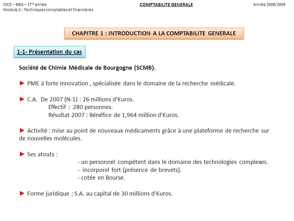 IDCE – BBA – 1 ère année Module 3 : Techniques comptables et financières Année 2008/2009 COMPTABILITE GENERALE CHAPITRE 1 : INTRODUCTION A LA COMPTABILITE GENERALE 1-1- Présentation du cas Société de Chimie Médicale de Bourgogne (SCMB).