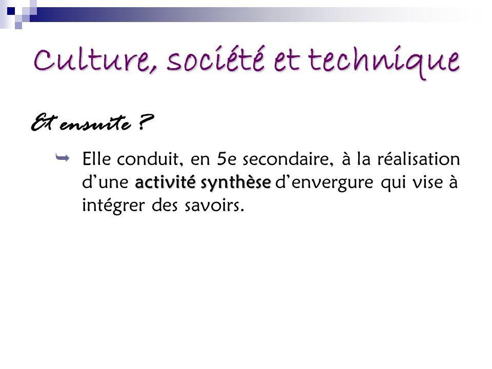 Culture, société et technique Et ensuite ? activité synthèse Elle conduit, en 5e secondaire, à la réalisation dune activité synthèse denvergure qui vi