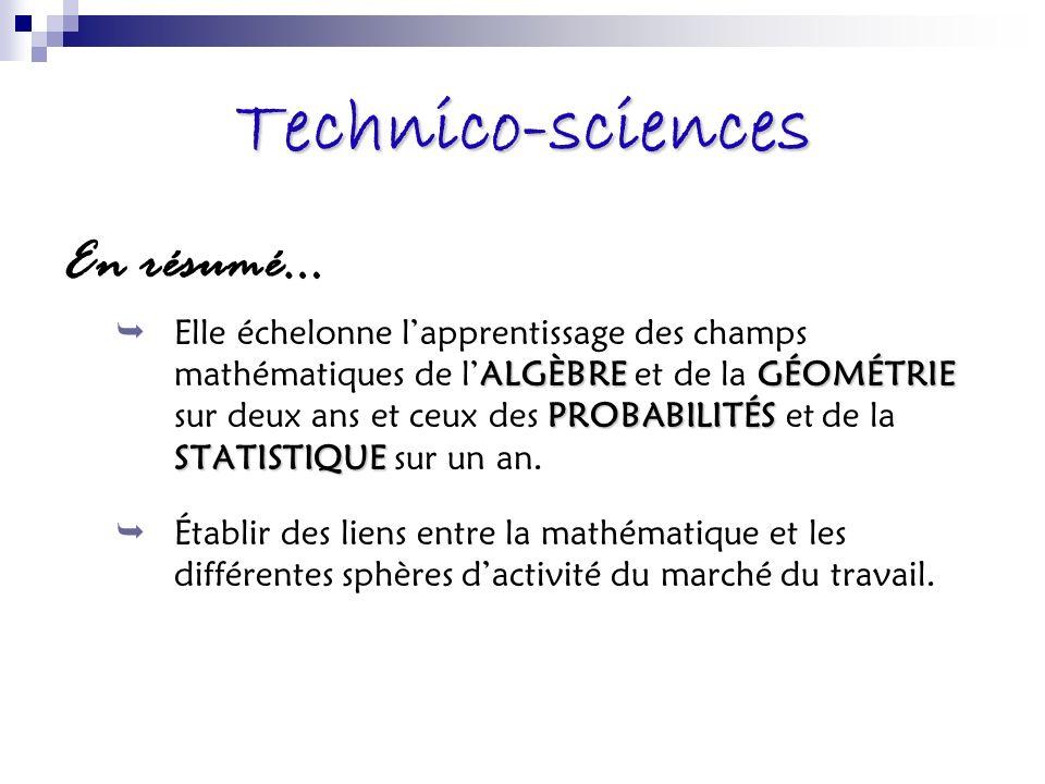 Technico-sciences En résumé… ALGÈBREGÉOMÉTRIE PROBABILITÉS STATISTIQUE Elle échelonne lapprentissage des champs mathématiques de lALGÈBRE et de la GÉOMÉTRIE sur deux ans et ceux des PROBABILITÉS et de la STATISTIQUE sur un an.